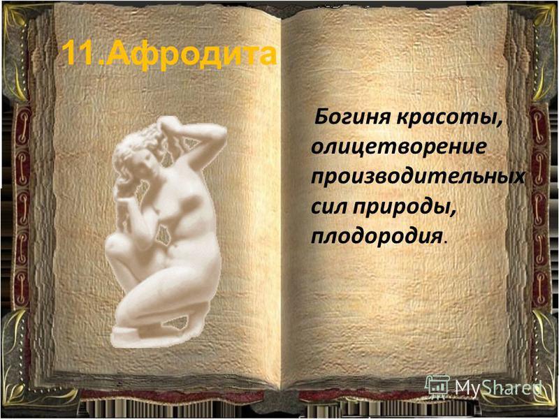 11. Афродита Богиня красоты, олицетворение производительных сил природы, плодородия.