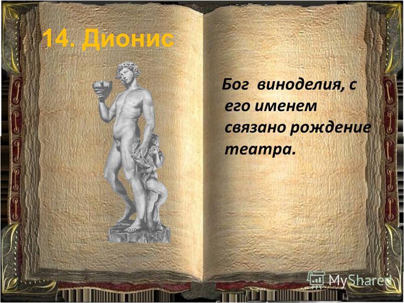 14. Дионис Бог виноделия, с его именем связано рождение театра.