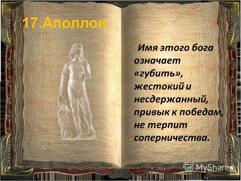 17. Аполлон Имя этого бога означает «губить», жестокий и несдержанный, привык к победам, не терпит соперничества.