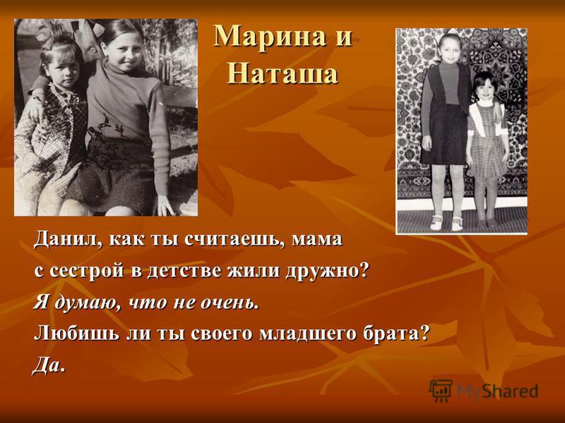 Марина и Наташа Данил, как ты считаешь, мама с сестрой в детстве жили дружно? Я думаю, что не очень. Любишь ли ты своего младшего брата? Да.