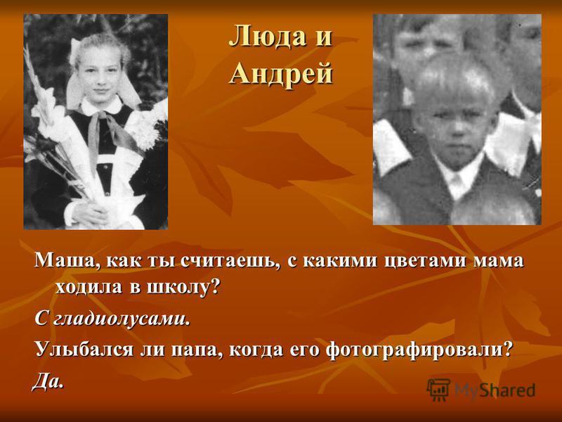 Люда и Андрей Маша, как ты считаешь, с какими цветами мама ходила в школу? С гладиолусами. Улыбался ли папа, когда его фотографировали? Да.