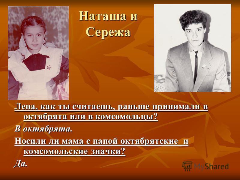 Наташа и Сережа Лена, как ты считаешь, раньше принимали в октябрята или в комсомольцы? В октябрята. Носили ли мама с папой октябрятские и комсомольские значки? Да.