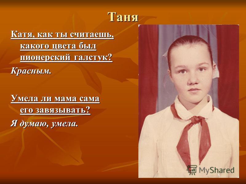 Таня Катя, как ты считаешь, какого цвета был пионерский галстук? Красным. Умела ли мама сама его завязывать? Я думаю, умела.