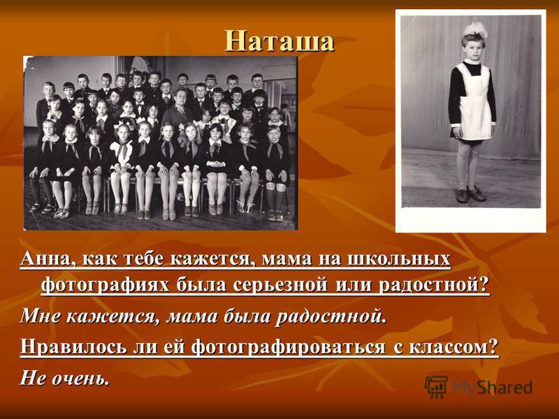 Наташа Анна, как тебе кажется, мама на школьных фотографиях была серьезной или радостной? Мне кажется, мама была радостной. Нравилось ли ей фотографироваться с классом? Не очень.