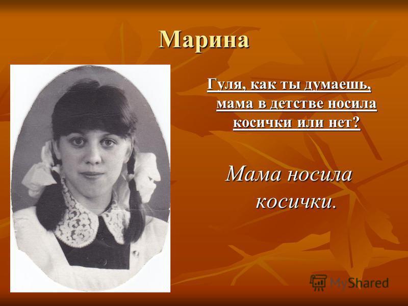 Марина Гуля, как ты думаешь, мама в детстве носила косички или нет? Мама носила косички.