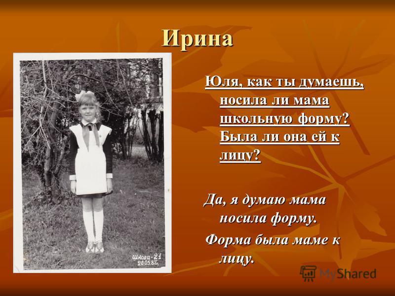 Ирина Юля, как ты думаешь, носила ли мама школьную форму? Была ли она ей к лицу? Да, я думаю мама носила форму. Форма была маме к лицу.