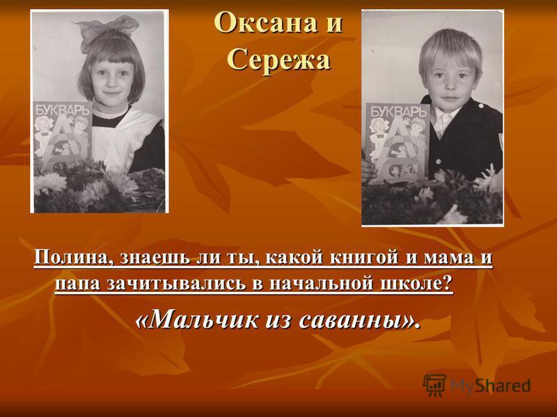 Оксана и Сережа Полина, знаешь ли ты, какой книгой и мама и папа зачитывались в начальной школе? «Мальчик из саванны».