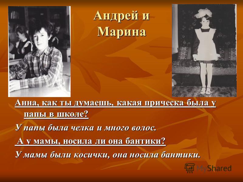 Андрей и Марина Анна, как ты думаешь, какая прическа была у папы в школе? У папы была челка и много волос. А у мамы, носила ли она бантики? А у мамы, носила ли она бантики? У мамы были косички, она носила бантики.