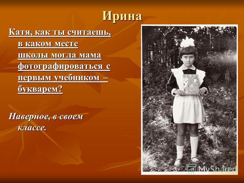 Ирина Катя, как ты считаешь, в каком месте школы могла мама фотографироваться с первым учебником – букварем? Наверное, в своем классе.