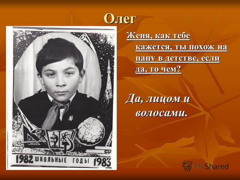 Олег Женя, как тебе кажется, ты похож на папу в детстве, если да, то чем? Да, лицом и волосами.
