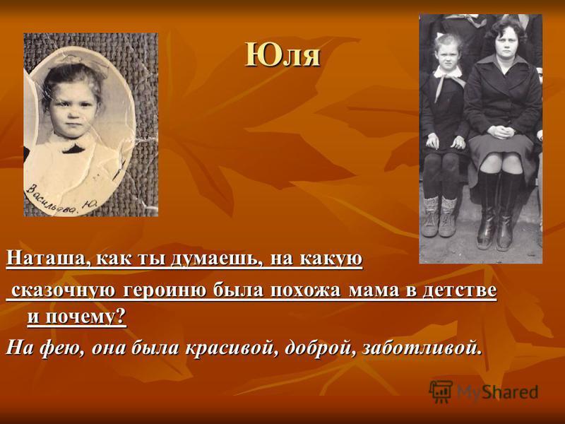 Юля Наташа, как ты думаешь, на какую сказочную героиню была похожа мама в детстве и почему? сказочную героиню была похожа мама в детстве и почему? На фею, она была красивой, доброй, заботливой.