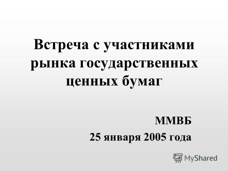Встреча с участниками рынка государственных ценных бумаг ММВБ 25 января 2005 года