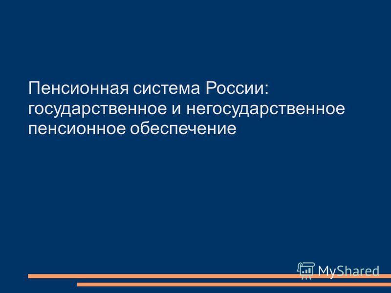 Пенсионная система России: государственное и негосударственное пенсионное обеспечение
