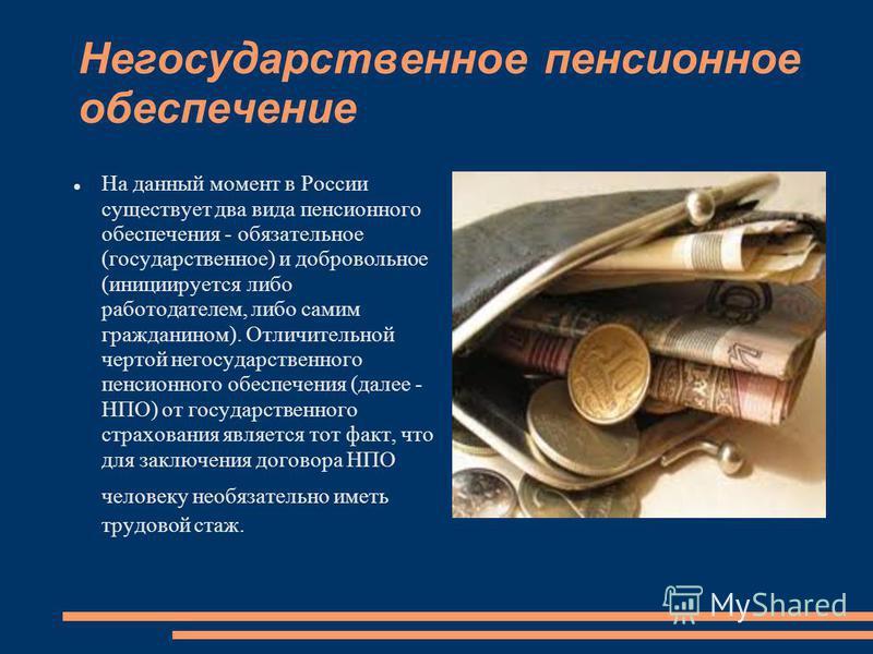 Негосударственное пенсионное обеспечение На данный момент в России существует два вида пенсионного обеспечения - обязательное (государственное) и добровольное (инициируется либо работодателем, либо самим гражданином). Отличительной чертой негосударст
