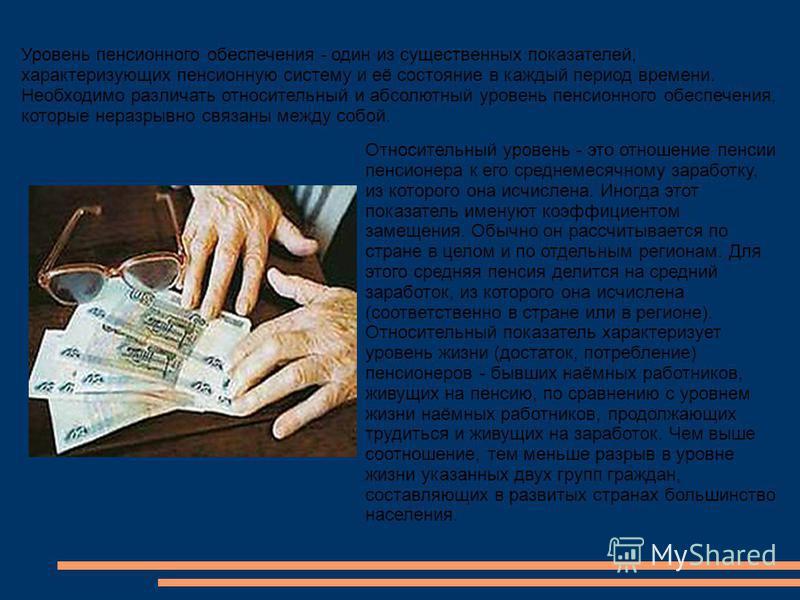 Уровень пенсионного обеспечения - один из существенных показателей, характеризующих пенсионную систему и её состояние в каждый период времени. Необходимо различать относительный и абсолютный уровень пенсионного обеспечения, которые неразрывно связаны