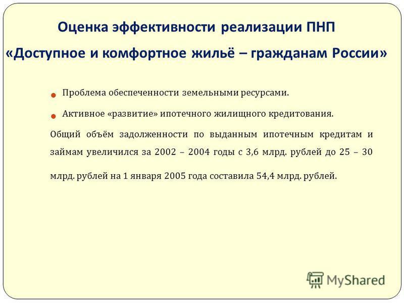Оценка эффективности реализации ПНП « Доступное и комфортное жильё – гражданам России » Проблема обеспеченности земельными ресурсами. Активное « развитие » ипотечного жилищного кредитования. Общий объём задолженности по выданным ипотечным кредитам и