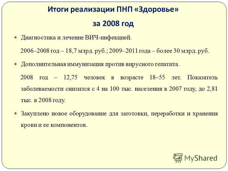 Итоги реализации ПНП « Здоровье » за 2008 год Диагностика и лечение ВИЧ-инфекцией. 2006–2008 год – 18,7 млрд. руб.; 2009–2011 года – более 30 млрд. руб. Дополнительная иммунизация против вирусного гепатита. 2008 год – 12,75 человек в возрасте 18–55 л