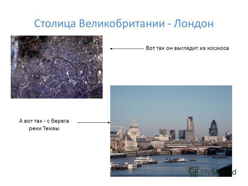 Столица Великобритании - Лондон Вот так он выглядит из космоса А вот так - с берега реки Темзы