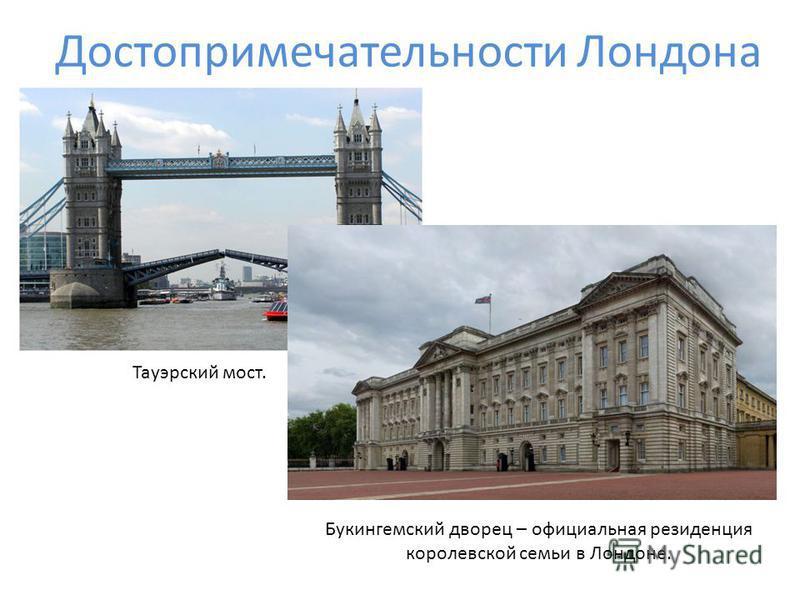 Достопримечательности Лондона Тауэрский мост. Букингемский дворец – официальная резиденция королевской семьи в Лондоне.