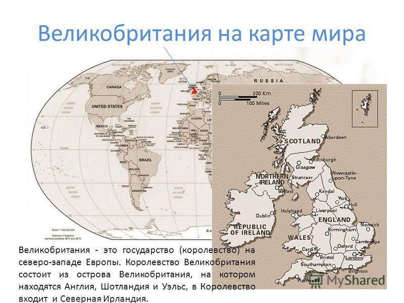 Великобритания на карте мира Великобритания - это государство (королевство) на северо-западе Европы. Королевство Великобритания состоит из острова Великобритания, на котором находятся Англия, Шотландия и Уэльс, в Королевство входит и Северная Ирланди