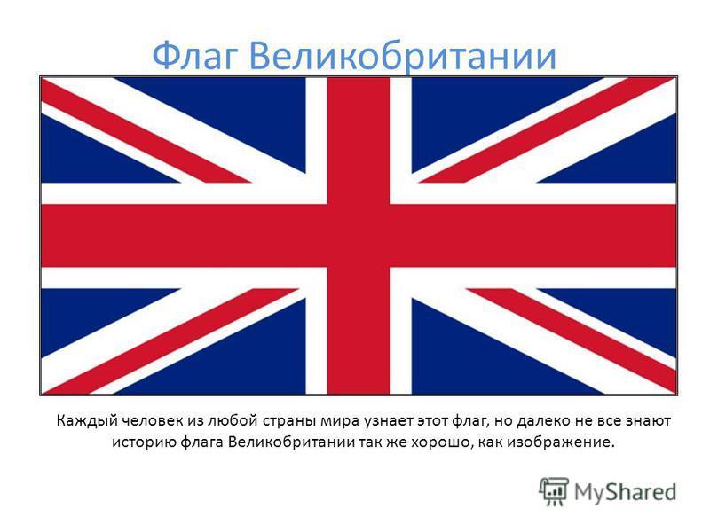 Флаг Великобритании Каждый человек из любой страны мира узнает этот флаг, но далеко не все знают историю флага Великобритании так же хорошо, как изображение.