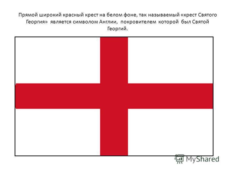 Прямой широкий красный крест на белом фоне, так называемый «крест Святого Георгия» является символом Англии, покровителем которой был Святой Георгий.