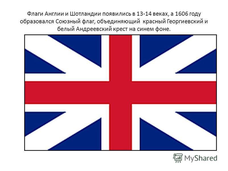 Флаги Англии и Шотландии появились в 13-14 веках, а 1606 году образовался Союзный флаг, объединяющий красный Георгиевский и белый Андреевский крест на синем фоне.