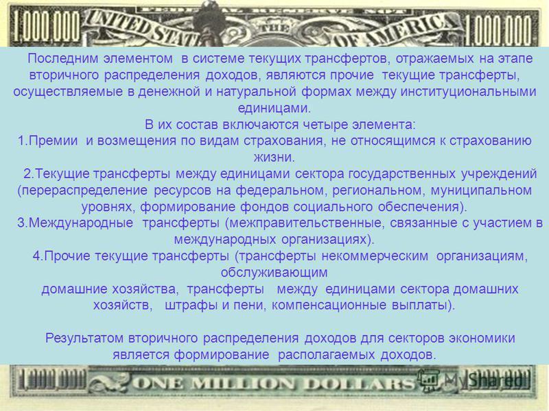Последним элементом в системе текущих трансфертов, отражаемых на этапе вторичного распределения доходов, являются прочие текущие трансферты, осуществляемые в денежной и натуральной формах между институциональными единицами. В их состав включаются чет
