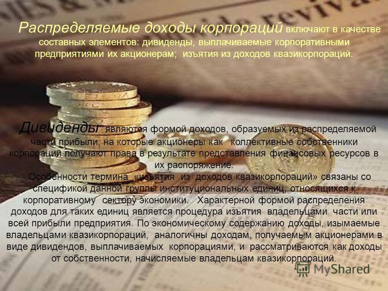 Распределяемые доходы корпораций включают в качестве составных элементов: дивиденды, выплачиваемые корпоративными предприятиями их акционерам; изъятия из доходов квазикорпораций. Дивиденды являются формой доходов, образуемых из распределяемой части п