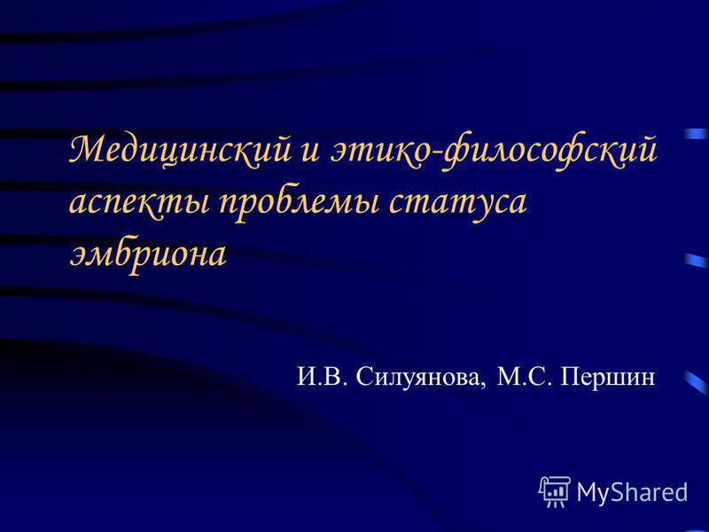 Медицинский и этико-философский аспекты проблемы статуса эмбриона И.В. Силуянова, М.С. Першин
