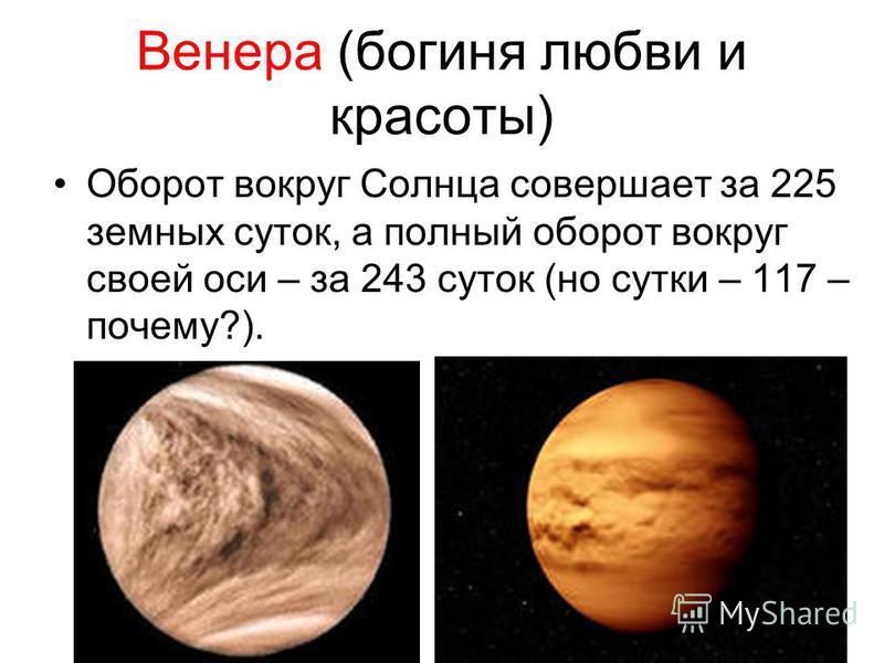 Венера (богиня любви и красоты) Оборот вокруг Солнца совершает за 225 земных суток, а полный оборот вокруг своей оси – за 243 суток (но сутки – 117 – почему?).