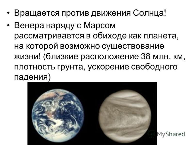 Вращается против движения Солнца! Венера наряду с Марсом рассматривается в обиходе как планета, на которой возможно существование жизни! (близкие расположение 38 млн. км, плотность грунта, ускорение свободного падения)
