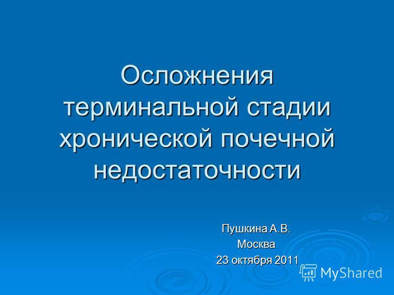 Осложнения терминальной стадии хронической почечной недостаточности Пушкина А.В. Москва 23 октября 2011 23 октября 2011
