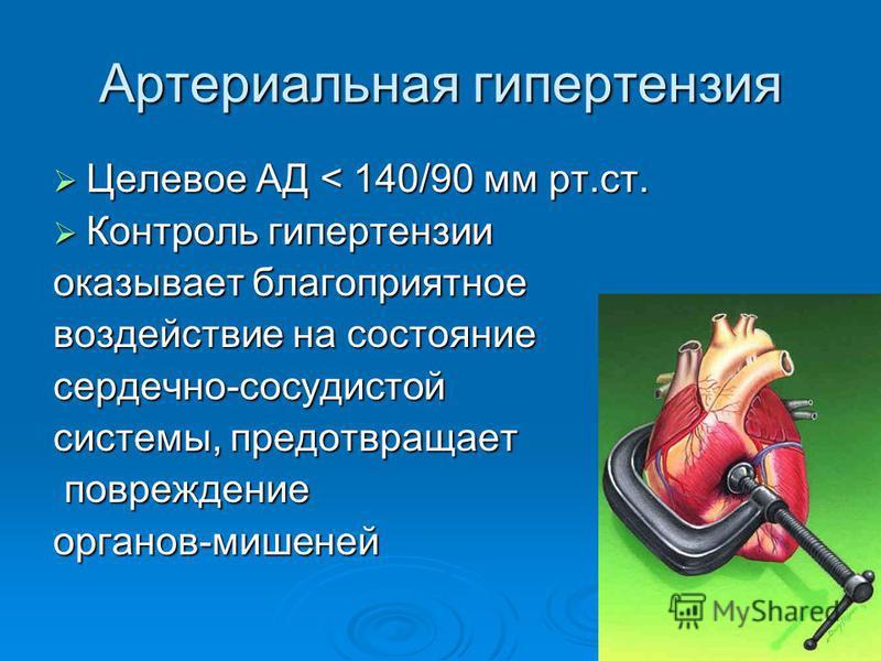 Артериальная гипертензия Целевое АД < 140/90 мм рт.ст. Целевое АД < 140/90 мм рт.ст. Контроль гипертензии Контроль гипертензии оказывает благоприятное воздействие на состояние сердечно-сосудистой системы, предотвращает повреждение повреждение органов