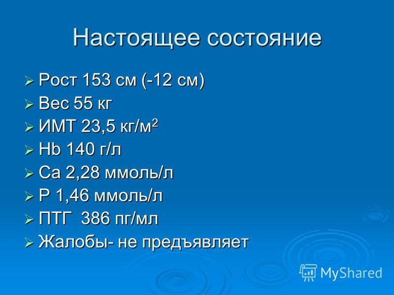 Настоящее состояние Рост 153 см (-12 см) Рост 153 см (-12 см) Вес 55 кг Вес 55 кг ИМТ 23,5 кг/м 2 ИМТ 23,5 кг/м 2 Hb 140 г/л Hb 140 г/л Са 2,28 ммоль/л Са 2,28 ммоль/л Р 1,46 ммоль/л Р 1,46 ммоль/л ПТГ 386 пг/мл ПТГ 386 пг/мл Жалобы- не предъявляет Ж