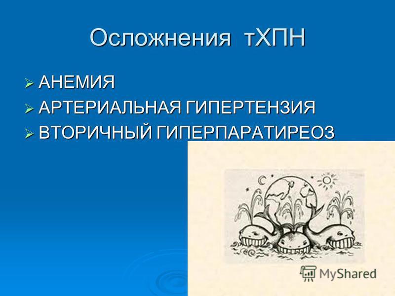 Осложнения тХПН АНЕМИЯ АНЕМИЯ АРТЕРИАЛЬНАЯ ГИПЕРТЕНЗИЯ АРТЕРИАЛЬНАЯ ГИПЕРТЕНЗИЯ ВТОРИЧНЫЙ ГИПЕРПАРАТИРЕОЗ ВТОРИЧНЫЙ ГИПЕРПАРАТИРЕОЗ