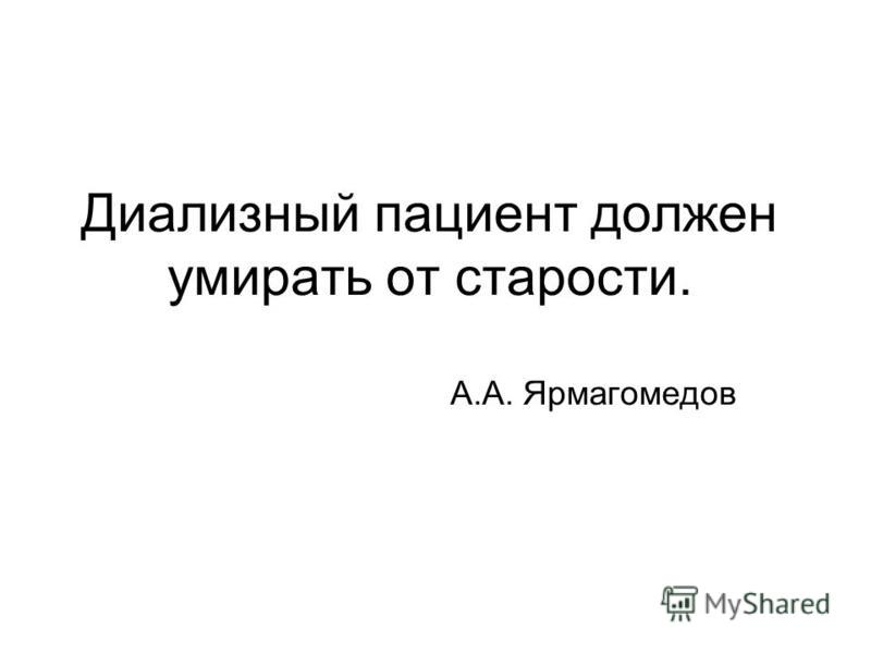 Диализный пациент должен умирать от старости. А.А. Ярмагомедов