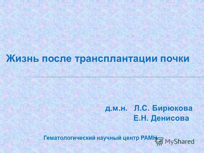 Жизнь после трансплантации почки д.м.н. Л.С. Бирюкова Е.Н. Денисова Гематологический научный центр РАМН