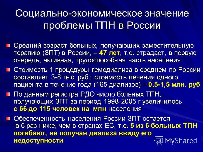 Социально-экономическое значение проблемы ТПН в России Средний возраст больных, получающих заместительную терапию (ЗПТ) в России, – 47 лет, т.е. страдает, в первую очередь, активная, трудоспособная часть населения Стоимость 1 процедуры гемодиализа в