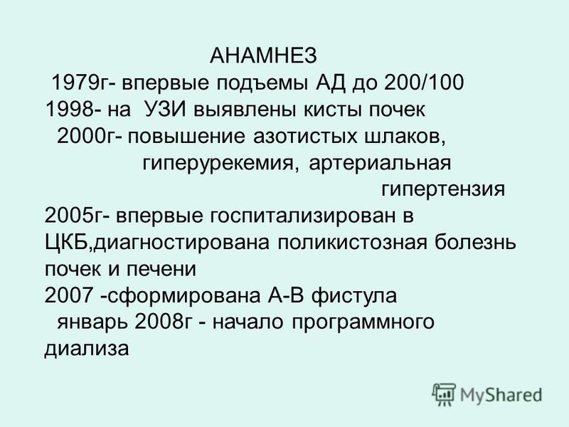АНАМНЕЗ 1979 г- впервые подъемы АД до 200/100 1998- на УЗИ выявлены кисты почек 2000 г- повышение азотистых шлаков, гиперурикемия, артериальная гипертензия 2005 г- впервые госпитализирован в ЦКБ,диагностирована поликистозная болезнь почек и печени 20