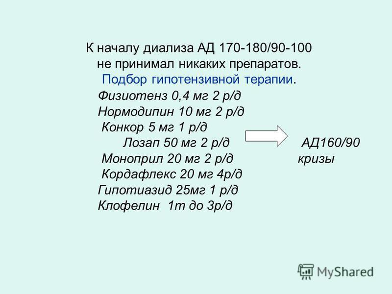 К началу диализа АД 170-180/90-100 не принимал никаких препаратов. Подбор гипотензивной терапии. Физиотенз 0,4 мг 2 р/д Нормодипин 10 мг 2 р/д Конкор 5 мг 1 р/д Лозап 50 мг 2 р/д АД160/90 Моноприл 20 мг 2 р/д кризы Кордафлекс 20 мг 4 р/д Гипотиазид 2