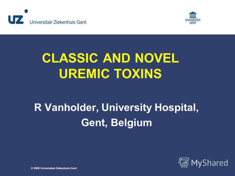 CLASSIC AND NOVEL UREMIC TOXINS R Vanholder, University Hospital, Gent, Belgium © 2008 Universitair Ziekenhuis Gent