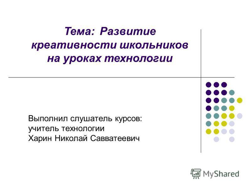 Выполнил слушатель курсов: учитель технологии Харин Николай Савватеевич Тема: Развитие креативности школьников на уроках технологии