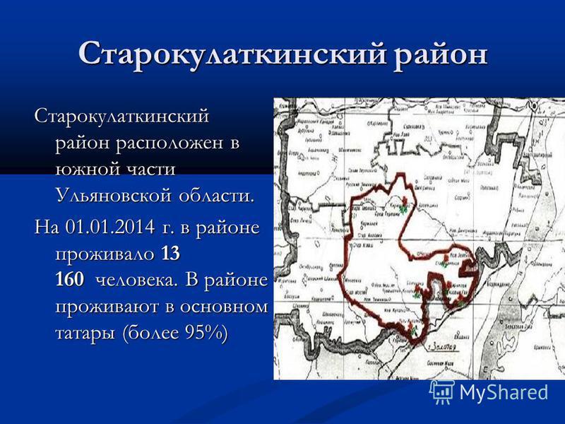 Старокулаткинский район Старокулаткинский район расположен в южной части Ульяновской области. На 01.01.2014 г. в районе проживало 13 160 человека. В районе проживают в основном татары (более 95%)