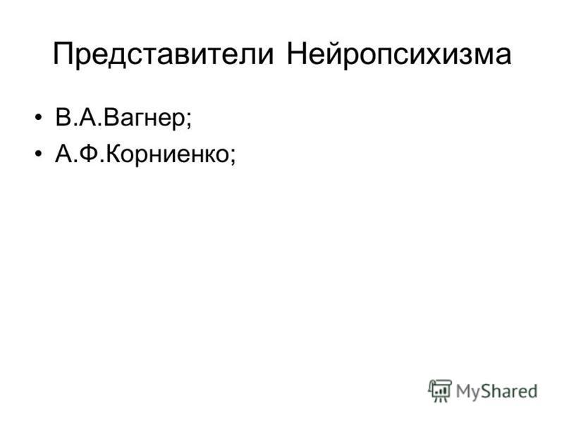 Представители Нейропсихизма В.А.Вагнер; А.Ф.Корниенко;