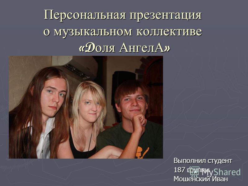 Персональная презентация о музыкальном коллективе «Dоля АнгелА» Выполнил студент 187 группы Мошенский Иван