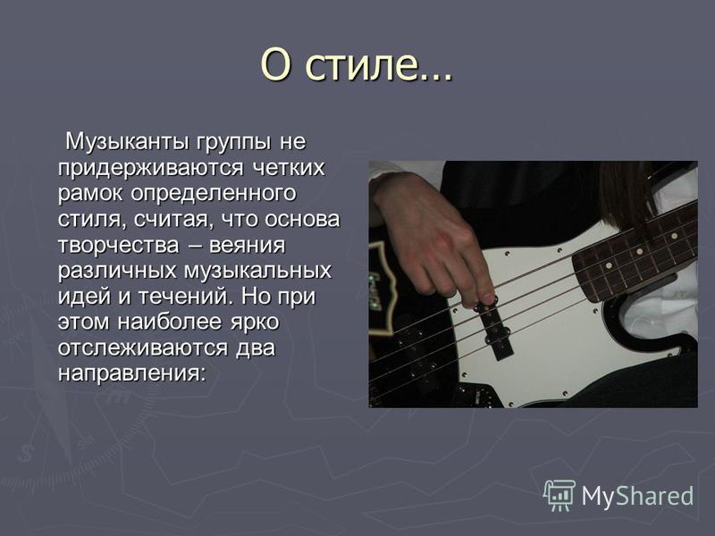 О стиле… Музыканты группы не придерживаются четких рамок определенного стиля, считая, что основа творчества – веяния различных музыкальных идей и течений. Но при этом наиболее ярко отслеживаются два направления: Музыканты группы не придерживаются чет