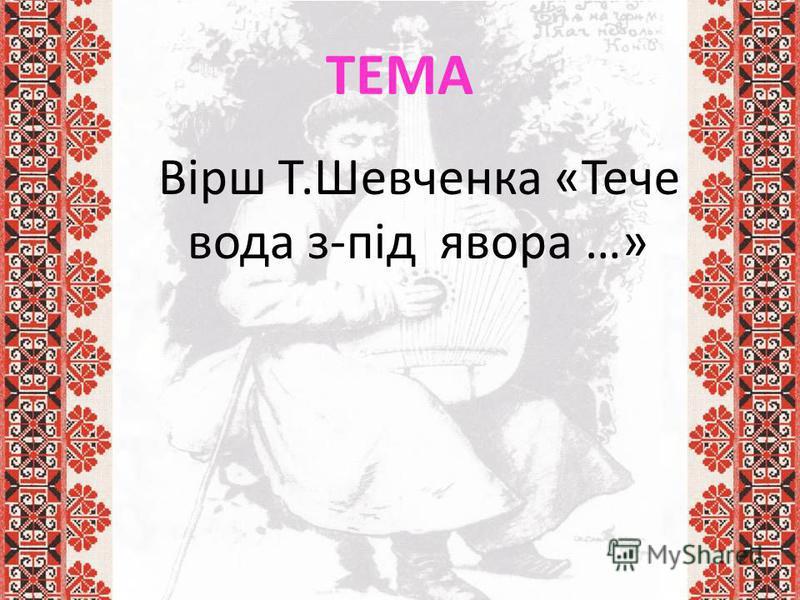 ТЕМА Вірш Т.Шевченка «Тече вода з-під явора …»