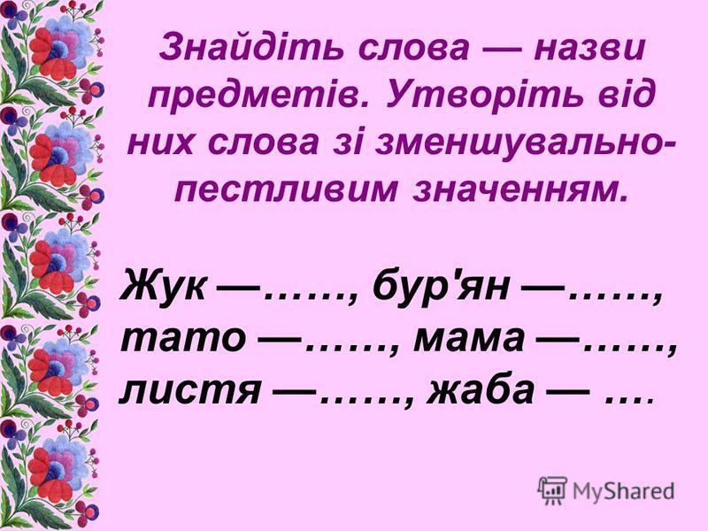 Знайдіть слова назви предметів. Утворіть від них слова зі зменшувально- пестливим значенням. Жук ……, бур'ян ……, тато ……, мама ……, листя ……, жаба ….