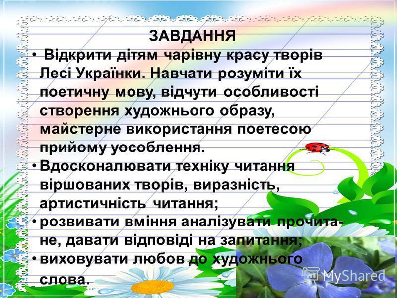 ЗАВДАННЯ Відкрити дітям чарівну красу творів Лесі Українки. Навчати розуміти їх поетичну мову, відчути особливості створення художнього образу, майстерне використання поетесою прийому уособлення. Вдосконалювати техніку читання віршованих творів, вира